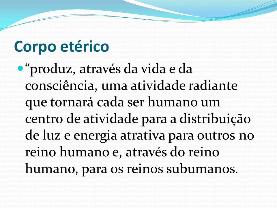 Corpo etérico produz, através da vida e da consciência, uma atividade radiante que tornará cada ser humano um centro de atividade para a distribuição