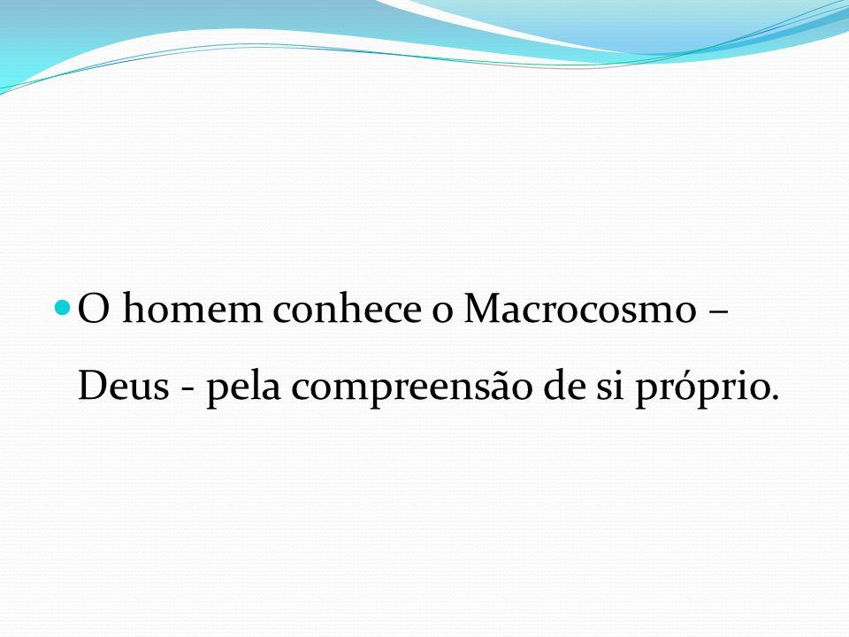 O homem conhece o Macrocosmo – Deus - pela compreensão de si próprio.