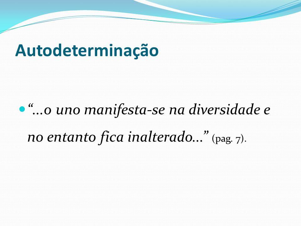 Autodeterminação...o uno manifesta-se na diversidade e no entanto fica inalterado... (pag. 7).