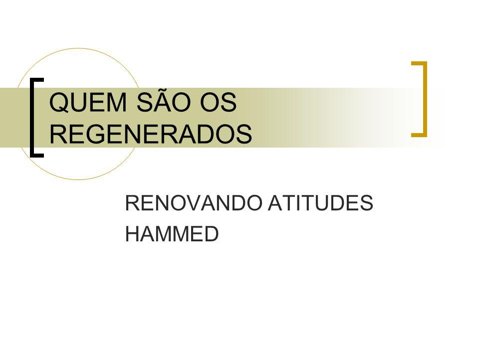 QUEM SÃO OS REGENERADOS RENOVANDO ATITUDES HAMMED