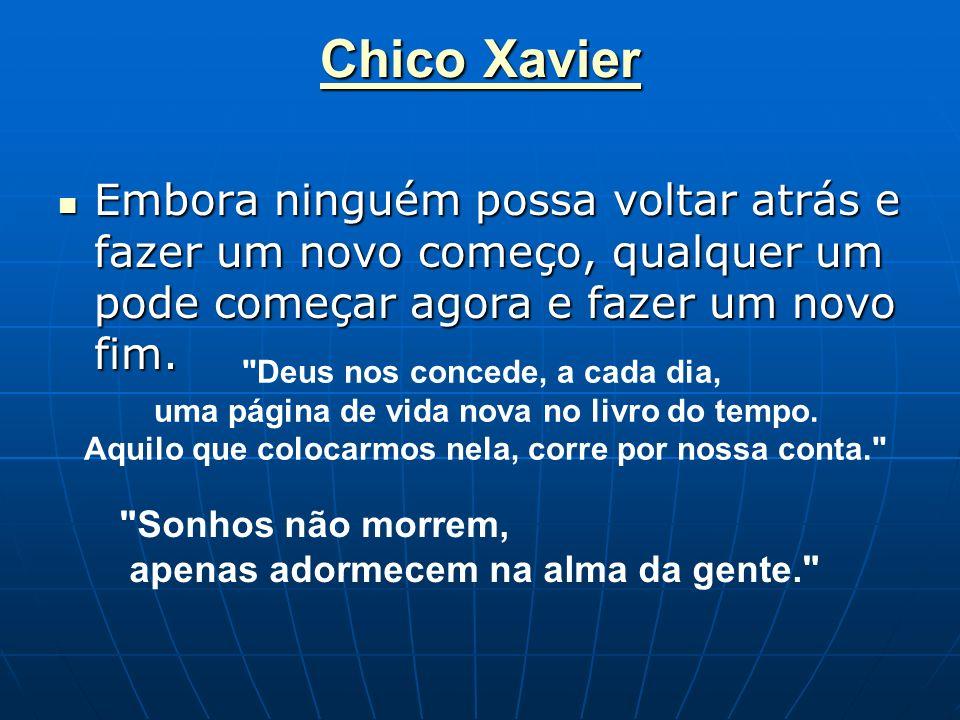 Chico Xavier Chico Xavier Embora ninguém possa voltar atrás e fazer um novo começo, qualquer um pode começar agora e fazer um novo fim. Embora ninguém
