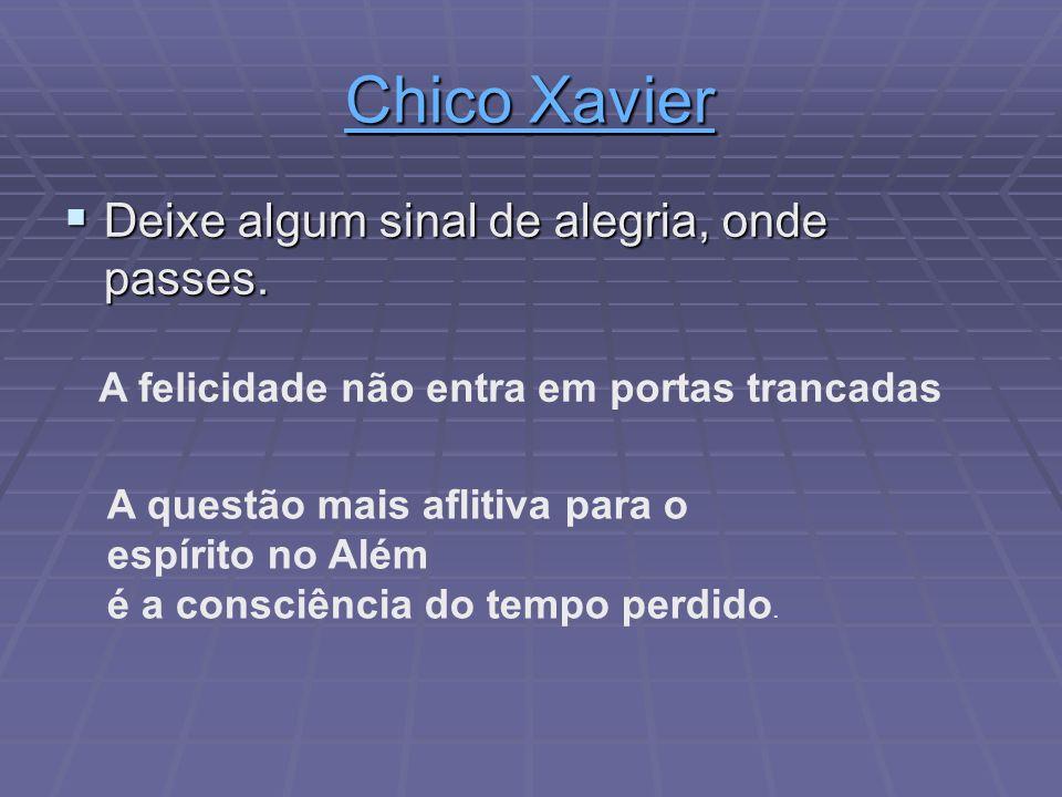 Chico Xavier Chico Xavier Deixe algum sinal de alegria, onde passes. Deixe algum sinal de alegria, onde passes. A questão mais aflitiva para o espírit