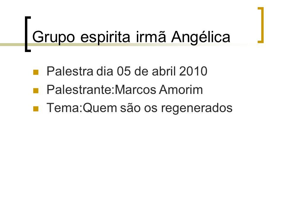 Grupo espirita irmã Angélica Palestra dia 05 de abril 2010 Palestrante:Marcos Amorim Tema:Quem são os regenerados
