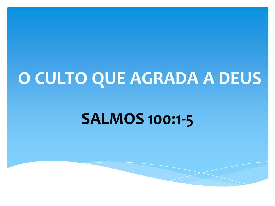 O CULTO QUE AGRADA A DEUS SALMOS 100:1-5 Prestem culto a Deus com alegria (v.