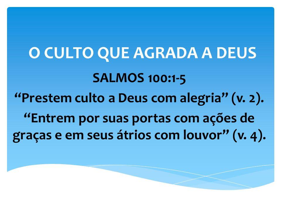 O CULTO QUE AGRADA A DEUS SALMOS 100:1-5 Prestem culto a Deus com alegria (v. 2). Entrem por suas portas com ações de graças e em seus átrios com louv