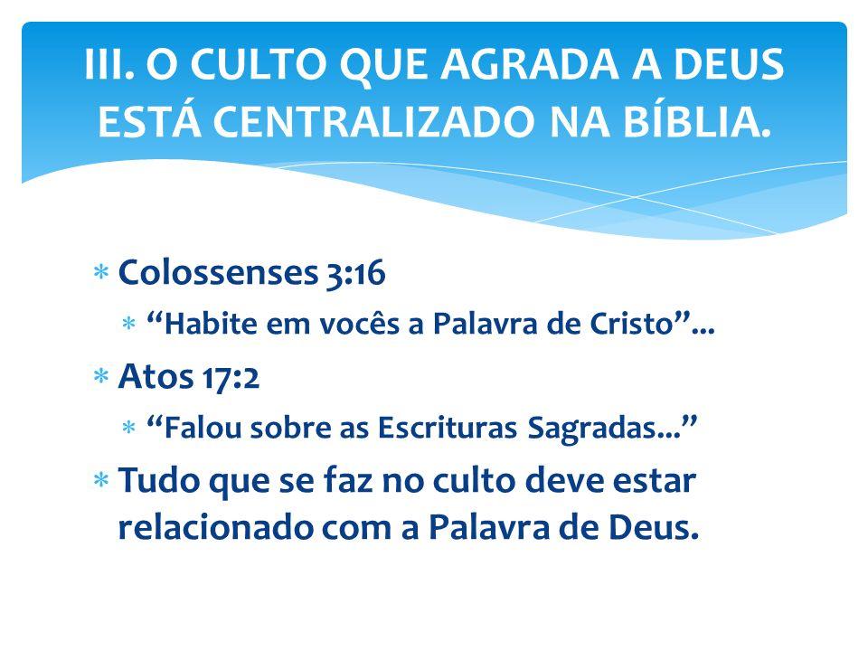 Colossenses 3:16 Habite em vocês a Palavra de Cristo... Atos 17:2 Falou sobre as Escrituras Sagradas... Tudo que se faz no culto deve estar relacionad