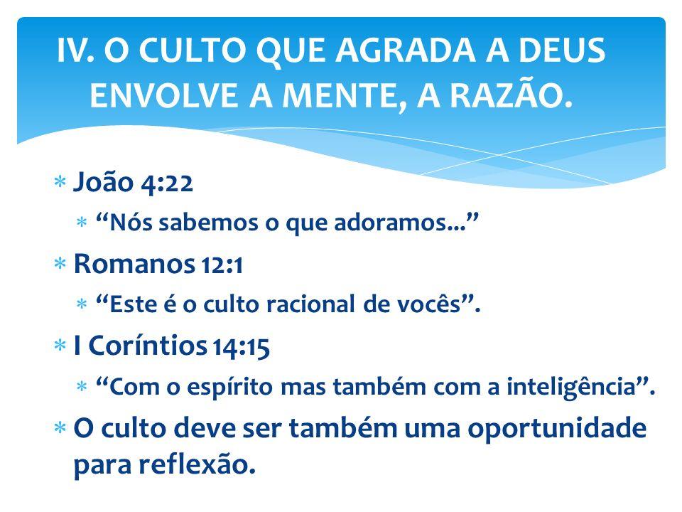 João 4:22 Nós sabemos o que adoramos... Romanos 12:1 Este é o culto racional de vocês. I Coríntios 14:15 Com o espírito mas também com a inteligência.