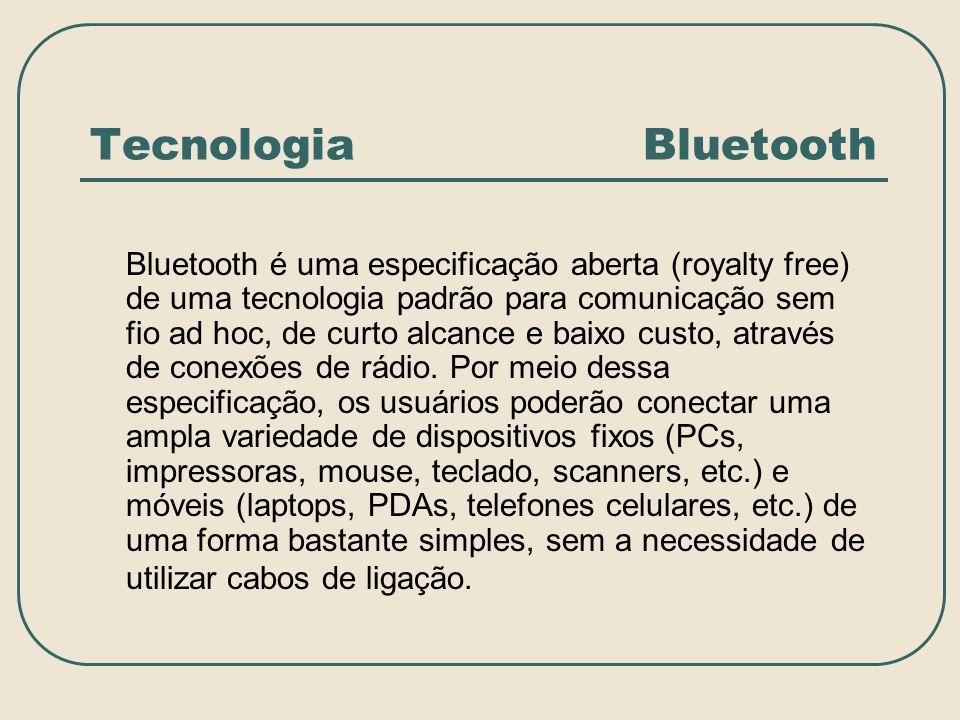 Tecnologia Bluetooth Bluetooth é uma especificação aberta (royalty free) de uma tecnologia padrão para comunicação sem fio ad hoc, de curto alcance e