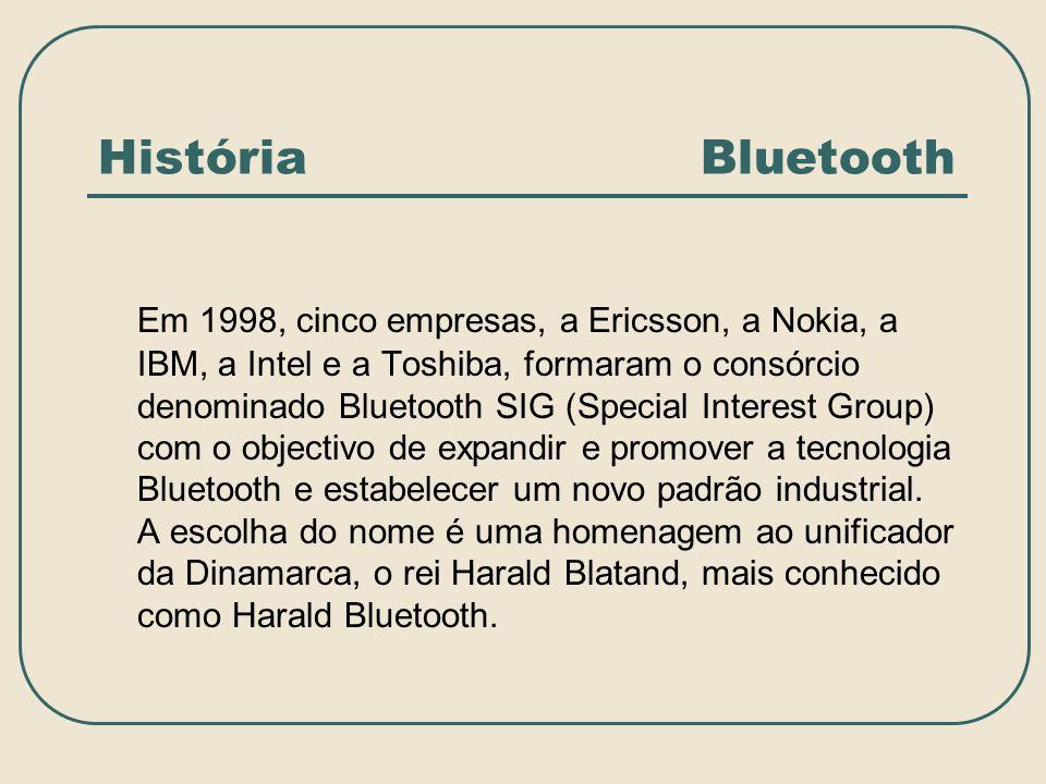 História Bluetooth Em 1998, cinco empresas, a Ericsson, a Nokia, a IBM, a Intel e a Toshiba, formaram o consórcio denominado Bluetooth SIG (Special In