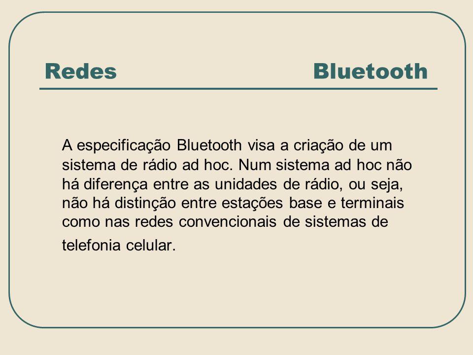 Redes Bluetooth A especificação Bluetooth visa a criação de um sistema de rádio ad hoc. Num sistema ad hoc não há diferença entre as unidades de rádio