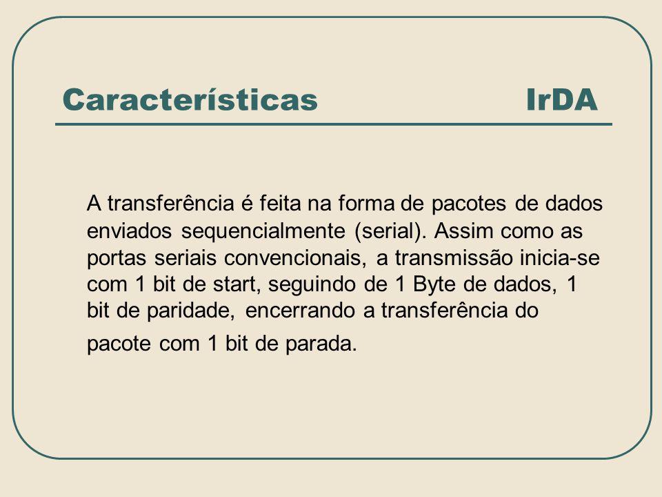 Características IrDA A transferência é feita na forma de pacotes de dados enviados sequencialmente (serial). Assim como as portas seriais convencionai