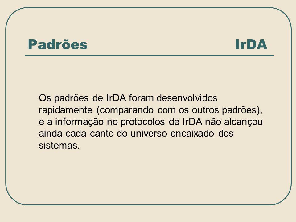 Padrões IrDA Os padrões de IrDA foram desenvolvidos rapidamente (comparando com os outros padrões), e a informação no protocolos de IrDA não alcançou