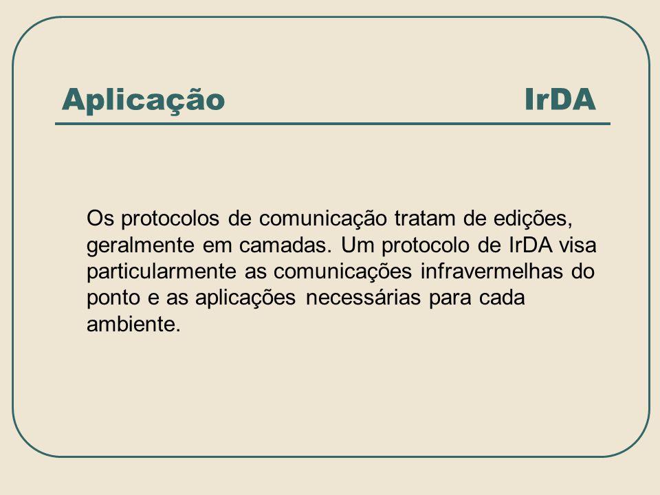 Aplicação IrDA Os protocolos de comunicação tratam de edições, geralmente em camadas. Um protocolo de IrDA visa particularmente as comunicações infrav