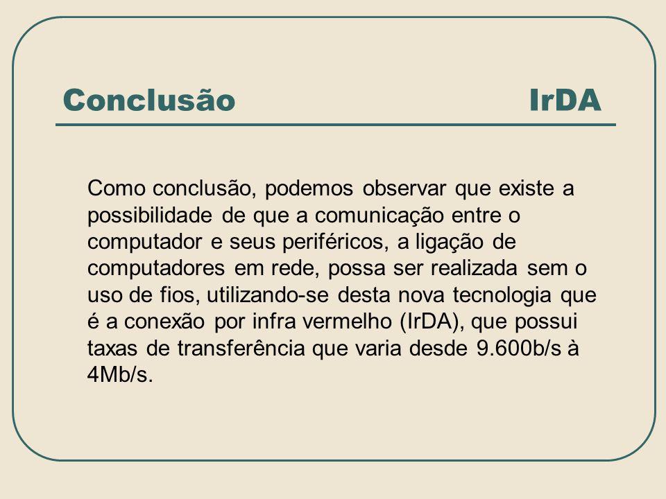 Conclusão IrDA Como conclusão, podemos observar que existe a possibilidade de que a comunicação entre o computador e seus periféricos, a ligação de co