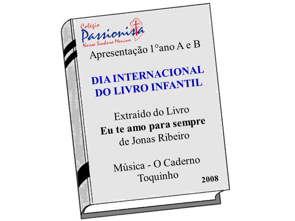 Apresentação 1°ano A e B DIA INTERNACIONAL DO LIVRO INFANTIL Extraído do Livro Eu te amo para sempre de Jonas Ribeiro Música - O Caderno Toquinho 2008