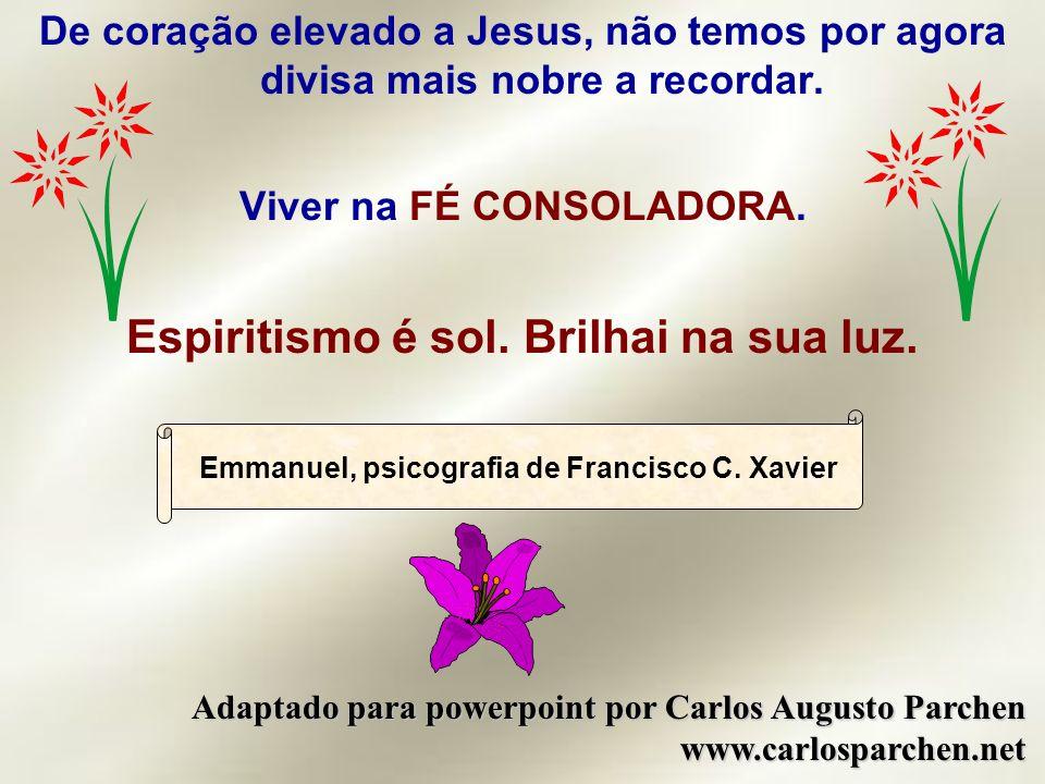 De coração elevado a Jesus, não temos por agora divisa mais nobre a recordar. Viver na FÉ CONSOLADORA. Espiritismo é sol. Brilhai na sua luz. Emmanuel