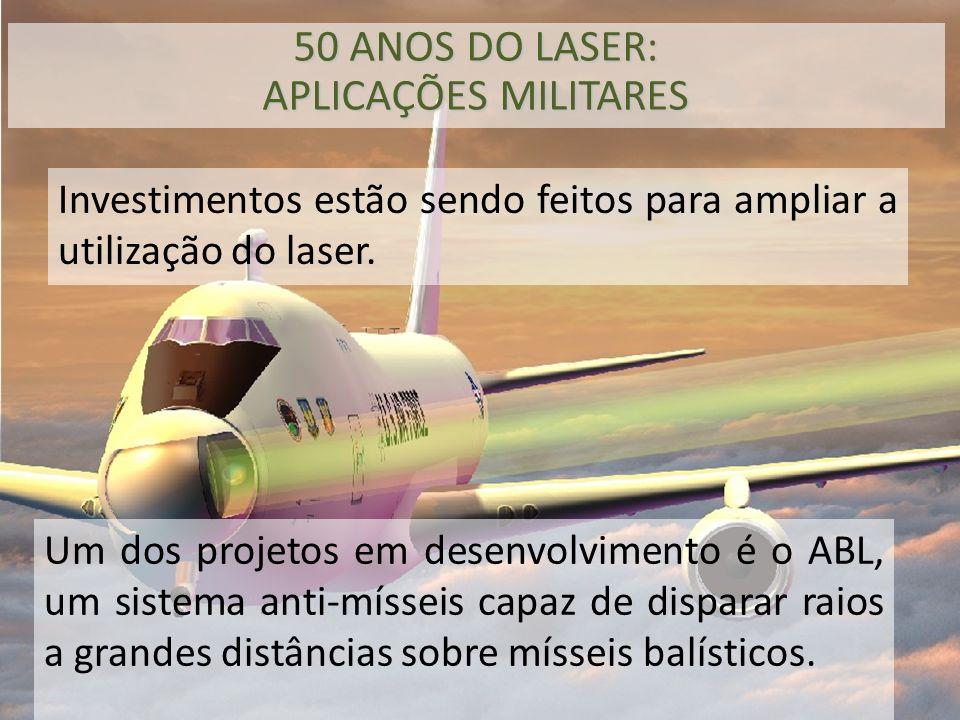 Investimentos estão sendo feitos para ampliar a utilização do laser. 50 ANOS DO LASER: APLICAÇÕES MILITARES Um dos projetos em desenvolvimento é o ABL