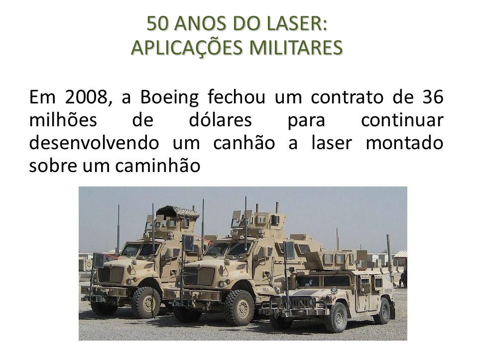 Em 2008, a Boeing fechou um contrato de 36 milhões de dólares para continuar desenvolvendo um canhão a laser montado sobre um caminhão 50 ANOS DO LASE