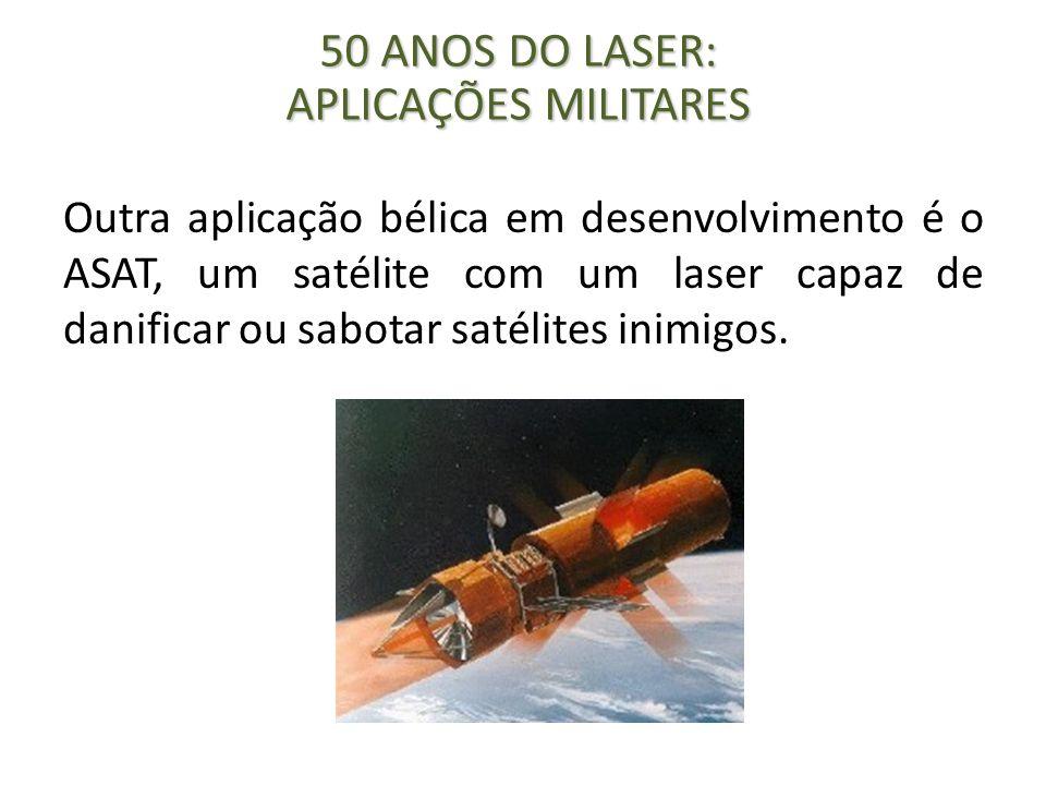 Outra aplicação bélica em desenvolvimento é o ASAT, um satélite com um laser capaz de danificar ou sabotar satélites inimigos. 50 ANOS DO LASER: APLIC
