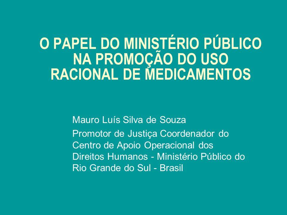 O PAPEL DO MINISTÉRIO PÚBLICO NA PROMOÇÃO DO USO RACIONAL DE MEDICAMENTOS Mauro Luís Silva de Souza Promotor de Justiça Coordenador do Centro de Apoio Operacional dos Direitos Humanos - Ministério Público do Rio Grande do Sul - Brasil