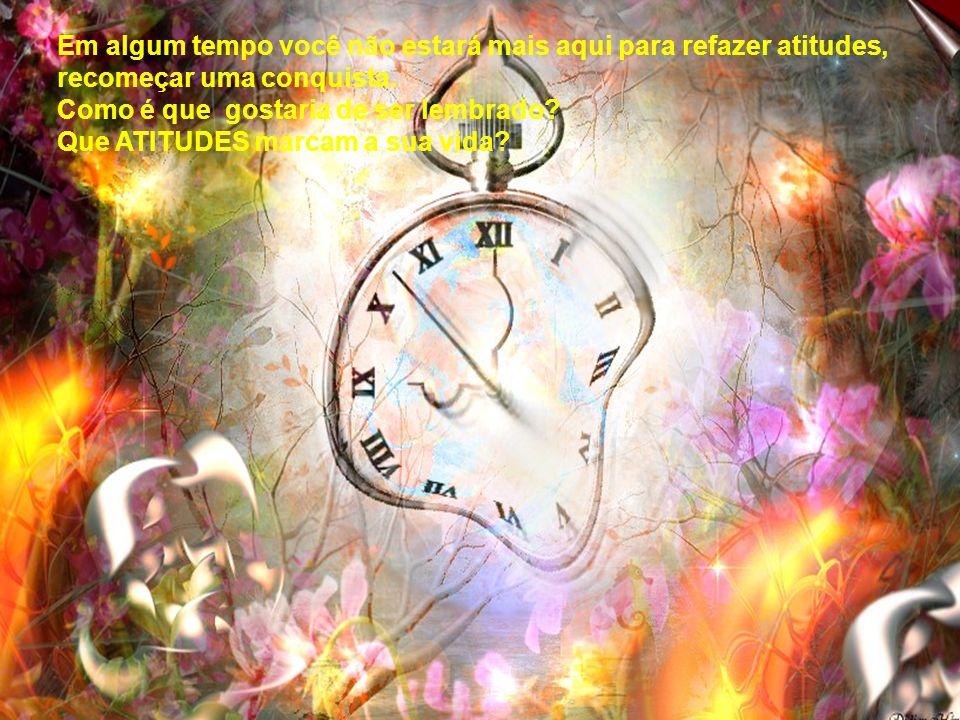 Em algum tempo você não estará mais aqui para refazer atitudes, recomeçar uma conquista.