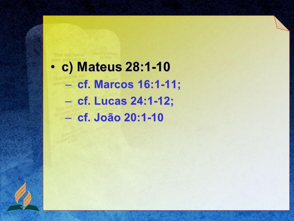 c) Mateus 28:1-10c) Mateus 28:1-10 – cf. Marcos 16:1-11; – cf. Lucas 24:1-12; – cf. João 20:1-10