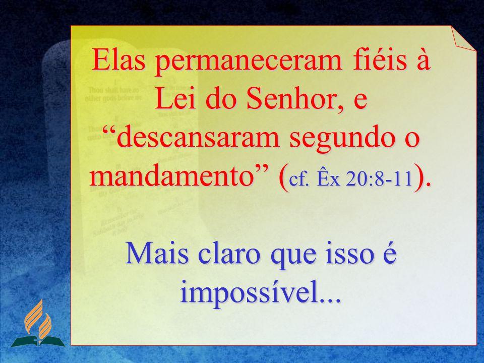 Elas permaneceram fiéis à Lei do Senhor, e descansaram segundo o mandamento ( cf. Êx 20:8-11 ). Mais claro que isso é impossível...