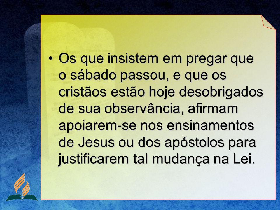 Os que insistem em pregar que o sábado passou, e que os cristãos estão hoje desobrigados de sua observância, afirmam apoiarem-se nos ensinamentos de J