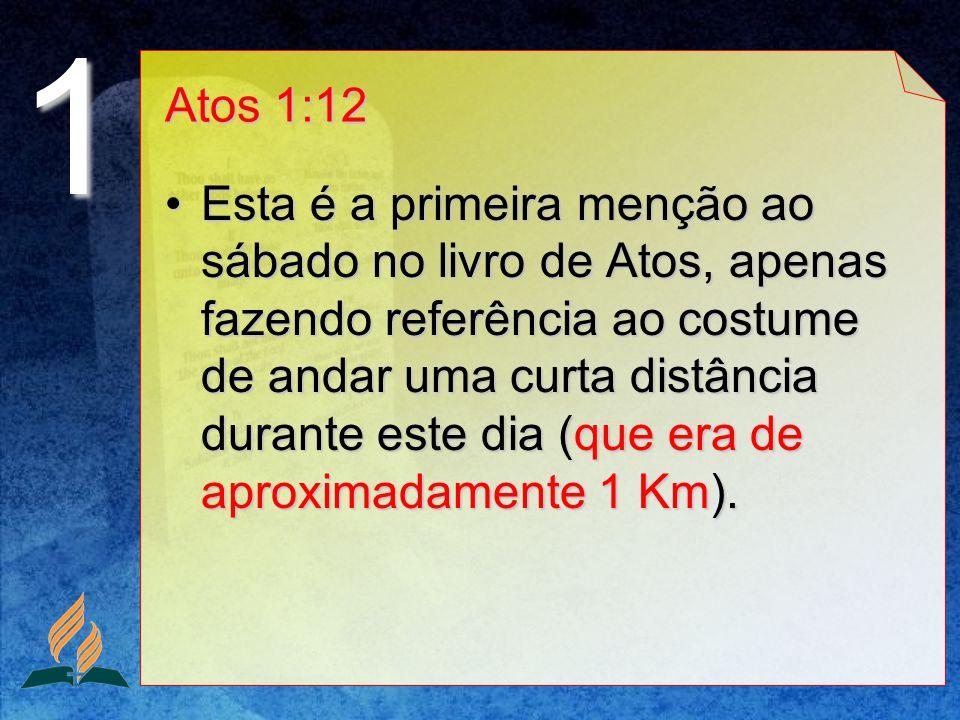 Atos 1:12 Esta é a primeira menção ao sábado no livro de Atos, apenas fazendo referência ao costume de andar uma curta distância durante este dia (que
