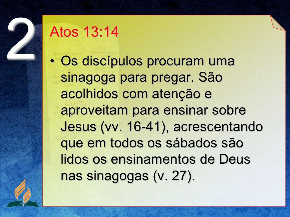 Atos 13:14 Os discípulos procuram uma sinagoga para pregar. São acolhidos com atenção e aproveitam para ensinar sobre Jesus (vv. 16-41), acrescentando