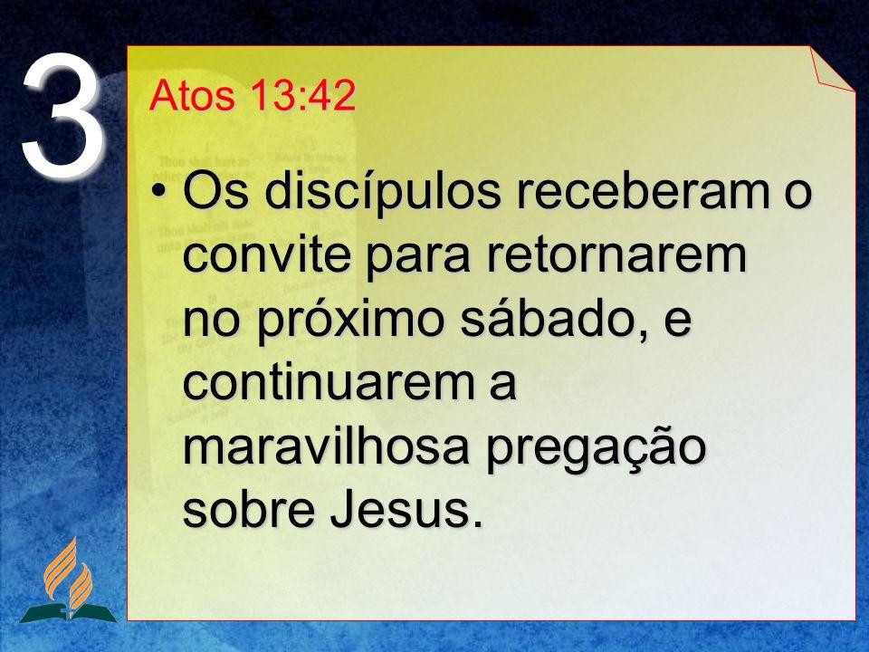 Atos 13:42 Os discípulos receberam o convite para retornarem no próximo sábado, e continuarem a maravilhosa pregação sobre Jesus.Os discípulos receber