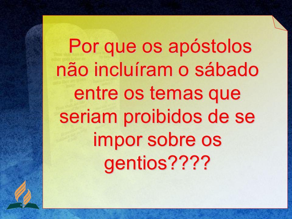 Por que os apóstolos não incluíram o sábado entre os temas que seriam proibidos de se impor sobre os gentios???? Por que os apóstolos não incluíram o