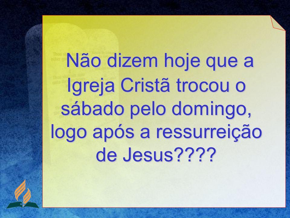 Não dizem hoje que a Igreja Cristã trocou o sábado pelo domingo, logo após a ressurreição de Jesus???? Não dizem hoje que a Igreja Cristã trocou o sáb