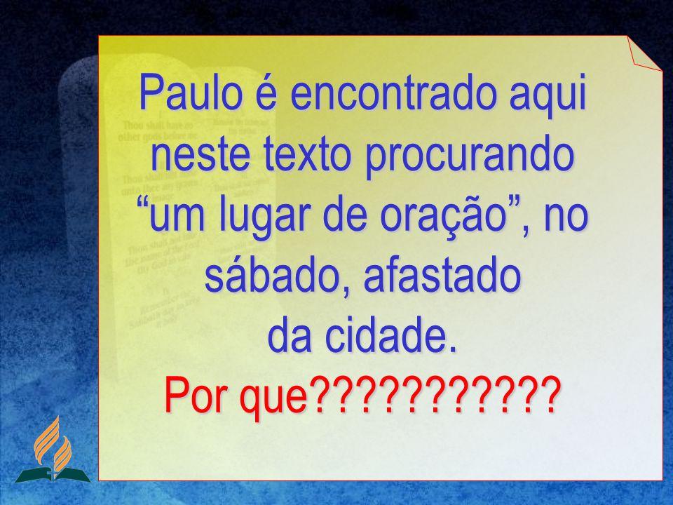 Paulo é encontrado aqui neste texto procurando um lugar de oração, no sábado, afastado da cidade. Por que???????????