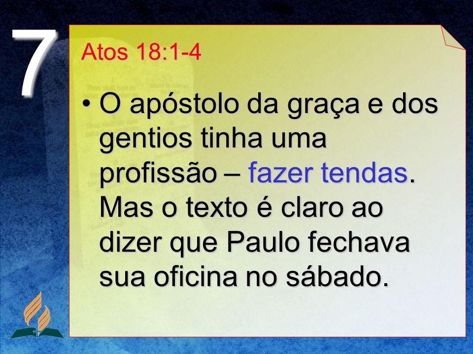 Atos 18:1-4 O apóstolo da graça e dos gentios tinha uma profissão – fazer tendas. Mas o texto é claro ao dizer que Paulo fechava sua oficina no sábado