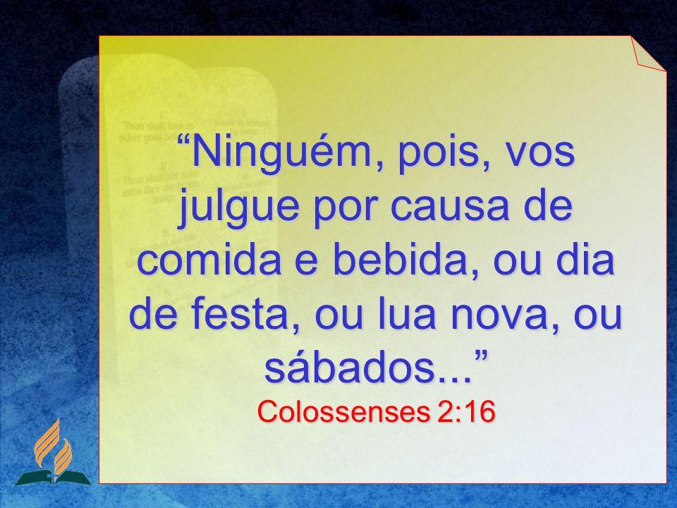 Ninguém, pois, vos julgue por causa de comida e bebida, ou dia de festa, ou lua nova, ou sábados... Colossenses 2:16