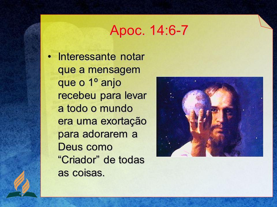 Apoc. 14:6-7 Interessante notar que a mensagem que o 1º anjo recebeu para levar a todo o mundo era uma exortação para adorarem a Deus como Criador de