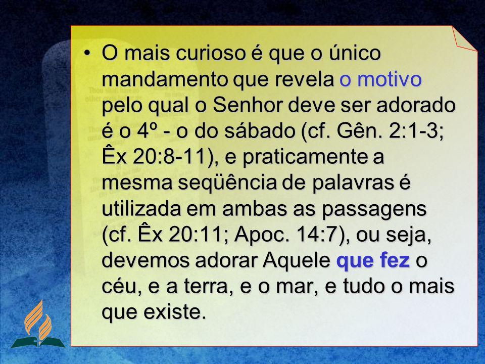 O mais curioso é que o único mandamento que revela o motivo pelo qual o Senhor deve ser adorado é o 4º - o do sábado (cf. Gên. 2:1-3; Êx 20:8-11), e p