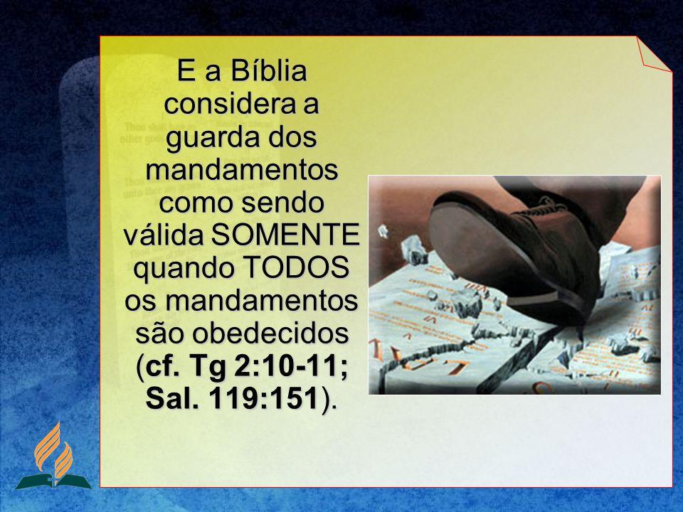 E a Bíblia considera a guarda dos mandamentos como sendo válida SOMENTE quando TODOS os mandamentos são obedecidos (cf. Tg 2:10-11; Sal. 119:151).