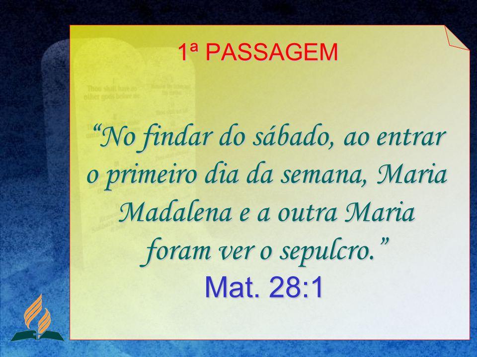 No findar do sábado, ao entrar o primeiro dia da semana, Maria Madalena e a outra Maria foram ver o sepulcro. Mat. 28:1 1ª PASSAGEM