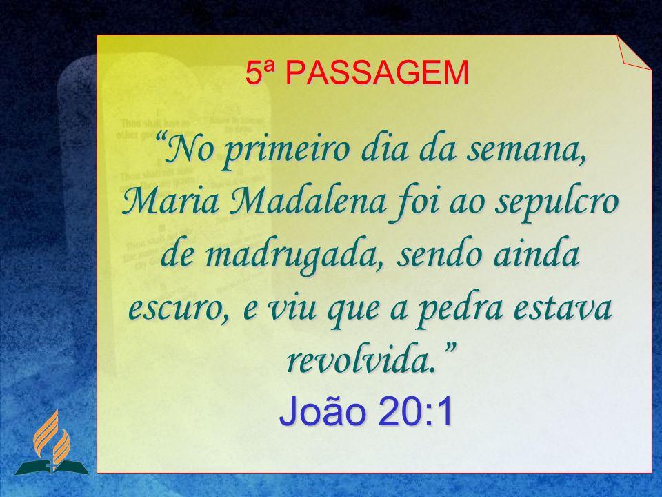 No primeiro dia da semana, Maria Madalena foi ao sepulcro de madrugada, sendo ainda escuro, e viu que a pedra estava revolvida. João 20:1 5ª PASSAGEM