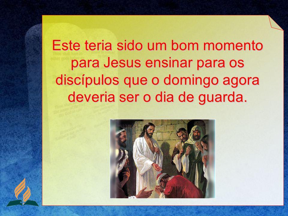 Este teria sido um bom momento para Jesus ensinar para os discípulos que o domingo agora deveria ser o dia de guarda.
