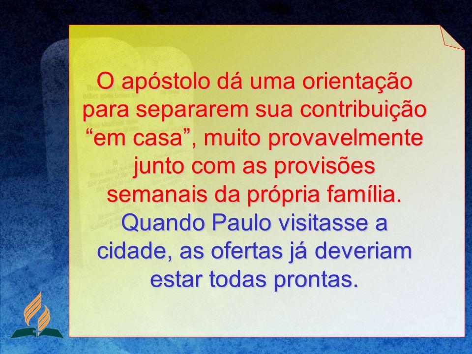 O apóstolo dá uma orientação para separarem sua contribuição em casa, muito provavelmente junto com as provisões semanais da própria família. Quando P