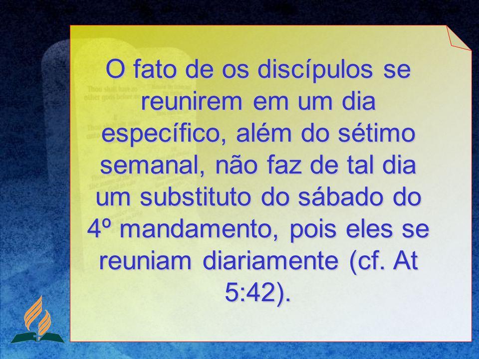 O fato de os discípulos se reunirem em um dia específico, além do sétimo semanal, não faz de tal dia um substituto do sábado do 4º mandamento, pois eles se reuniam diariamente (cf.