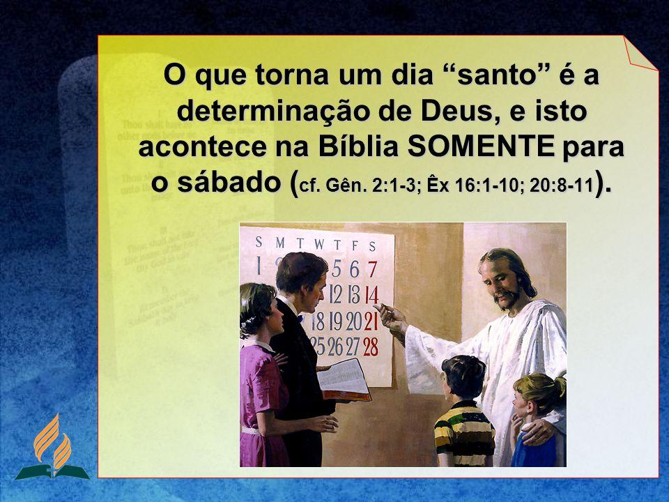O que torna um dia santo é a determinação de Deus, e isto acontece na Bíblia SOMENTE para o sábado ( cf. Gên. 2:1-3; Êx 16:1-10; 20:8-11 ).