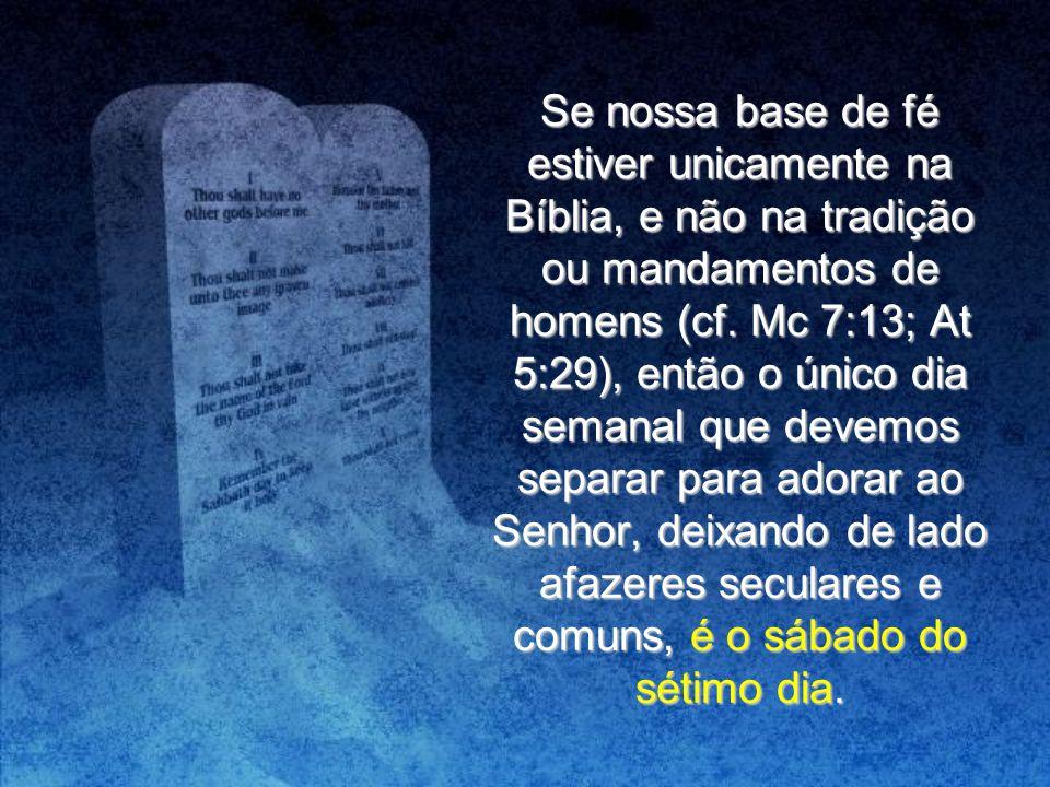 Se nossa base de fé estiver unicamente na Bíblia, e não na tradição ou mandamentos de homens (cf. Mc 7:13; At 5:29), então o único dia semanal que dev