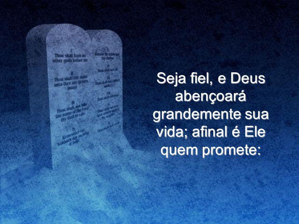 Seja fiel, e Deus abençoará grandemente sua vida; afinal é Ele quem promete: