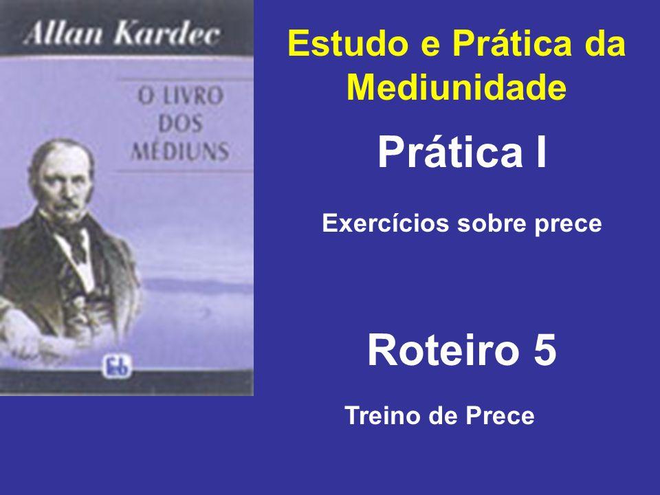 Estudo e Prática da Mediunidade Prática I Roteiro 5 Exercícios sobre prece Treino de Prece