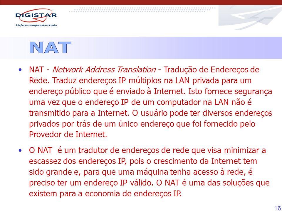 16 NAT - Network Address Translation - Tradução de Endereços de Rede. Traduz endereços IP múltiplos na LAN privada para um endereço público que é envi