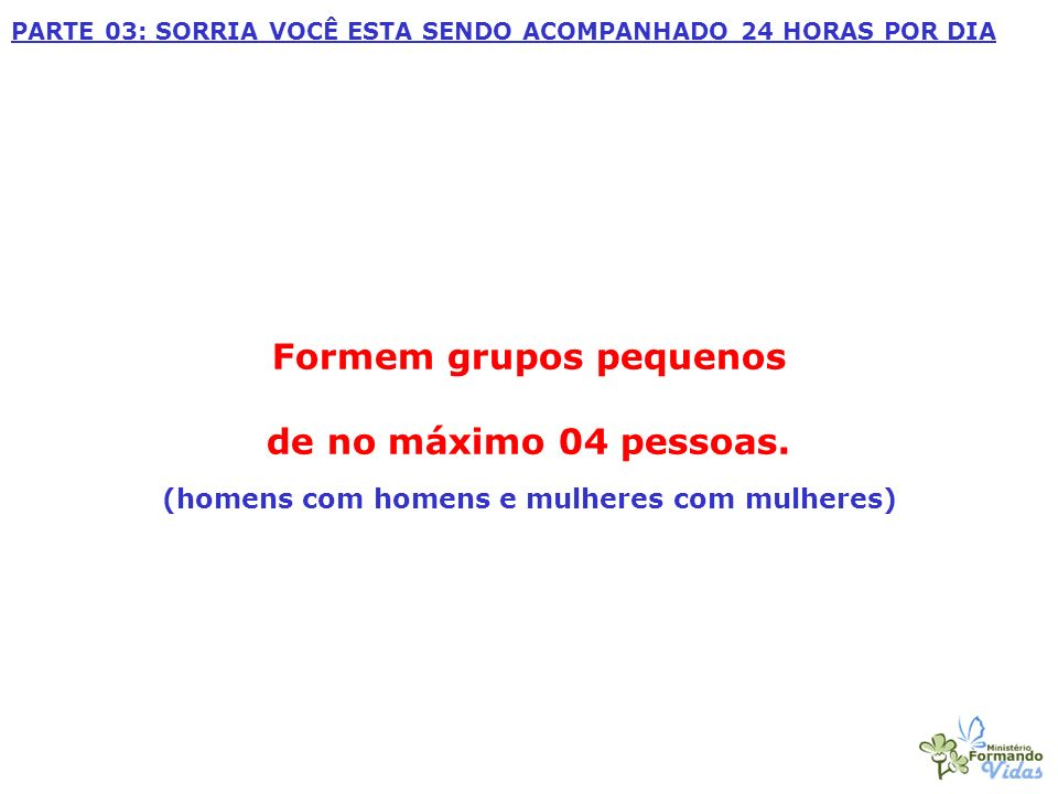 Formem grupos pequenos de no máximo 04 pessoas. (homens com homens e mulheres com mulheres) PARTE 03: SORRIA VOCÊ ESTA SENDO ACOMPANHADO 24 HORAS POR